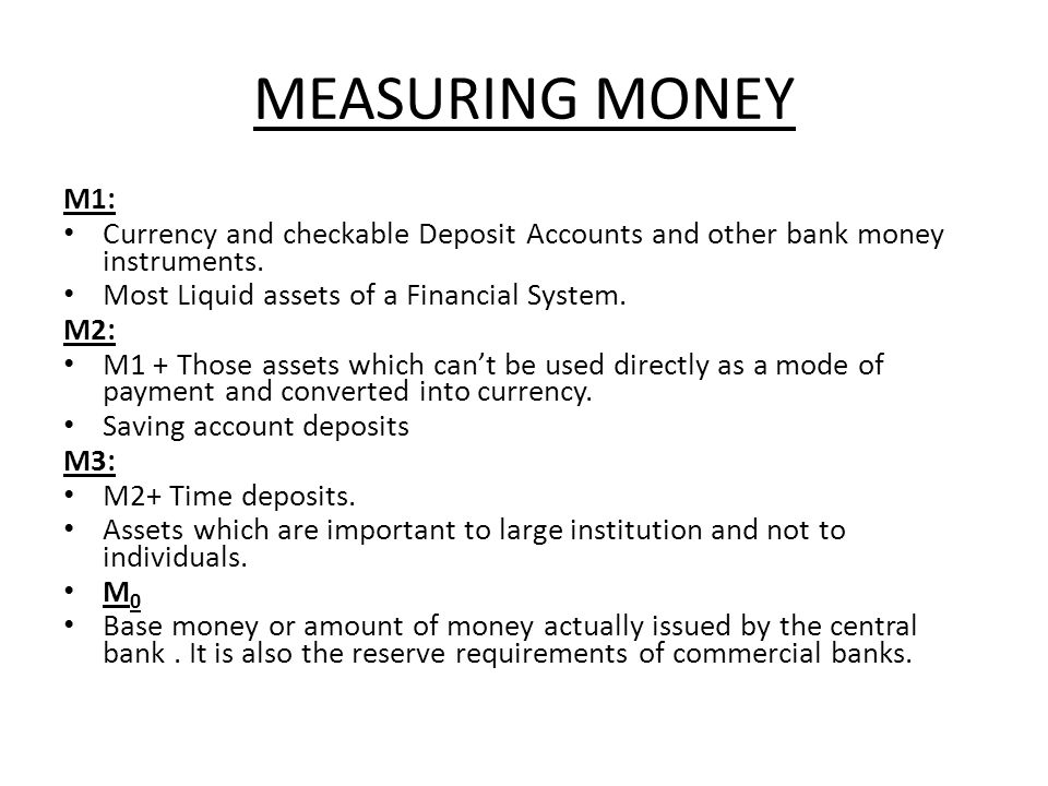 MEASURING MONEY M1: Currency and checkable Deposit Accounts and other bank money instruments. Most Liquid assets of a Financial System.