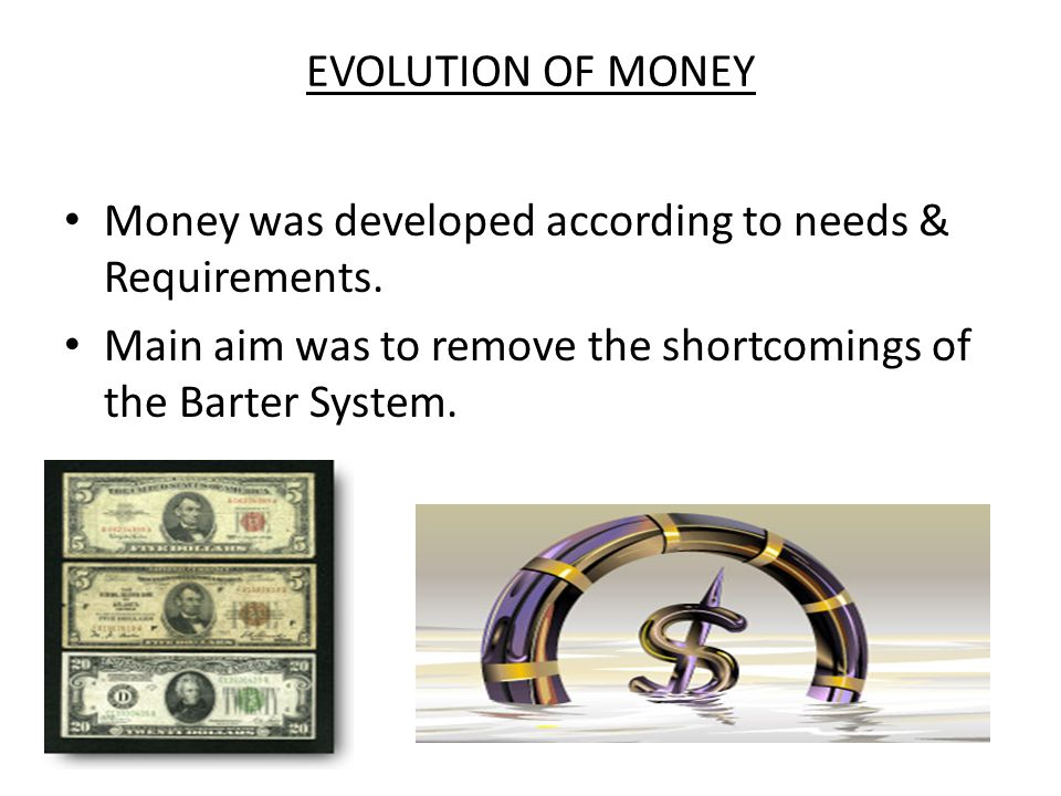 EVOLUTION OF MONEY Money was developed according to needs & Requirements.