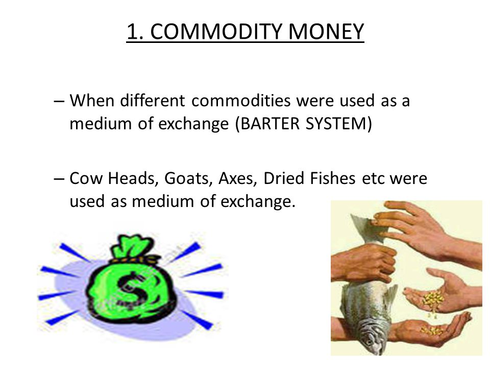 1. COMMODITY MONEY When different commodities were used as a medium of exchange (BARTER SYSTEM)