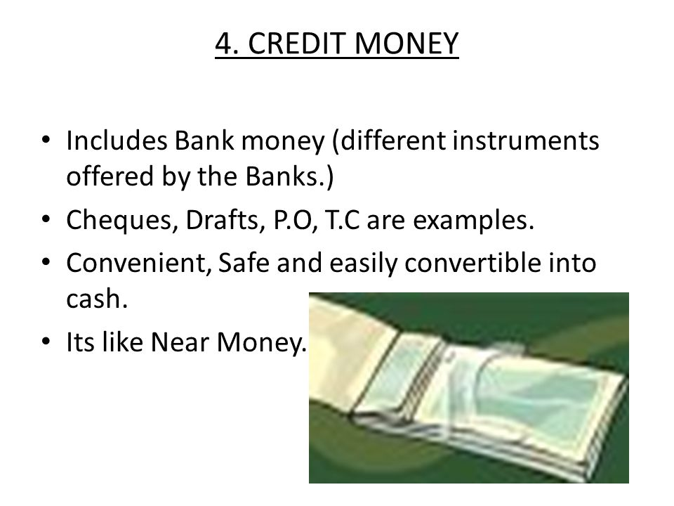 4. CREDIT MONEY Includes Bank money (different instruments offered by the Banks.) Cheques, Drafts, P.O, T.C are examples.