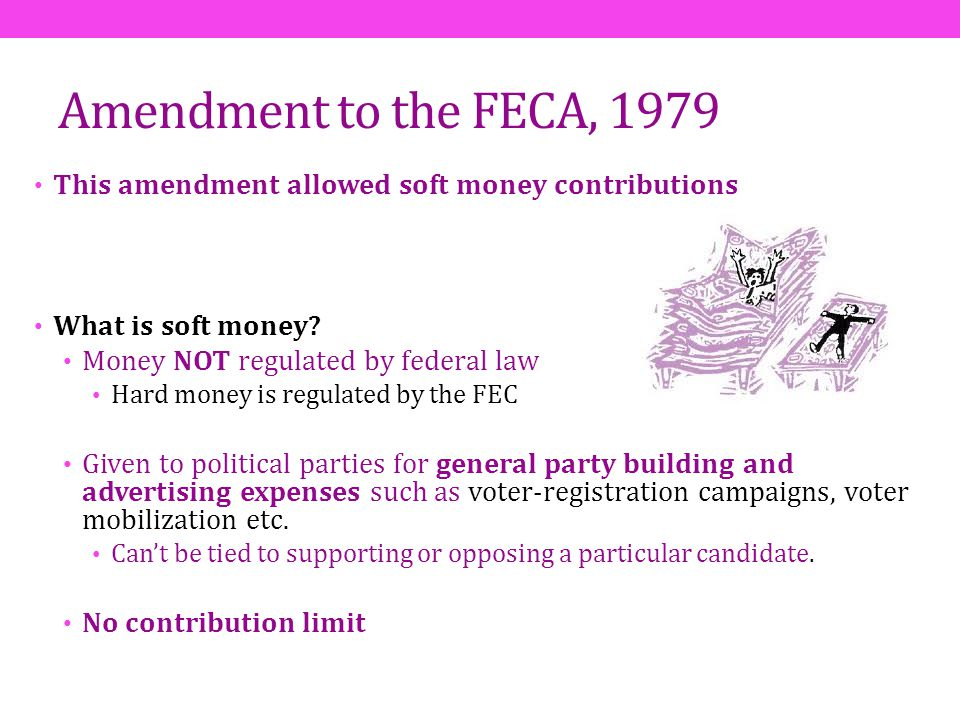 Amendment to the FECA, 1979 This amendment allowed soft money contributions. What is soft money Money NOT regulated by federal law.