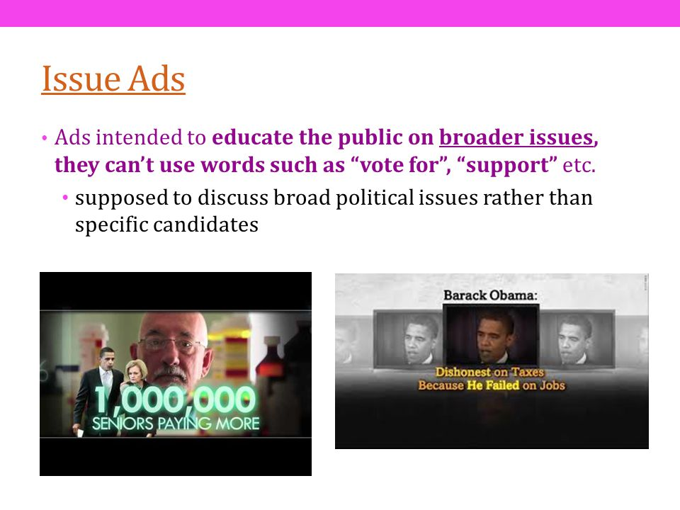 Issue Ads Ads intended to educate the public on broader issues, they can't use words such as vote for , support etc.