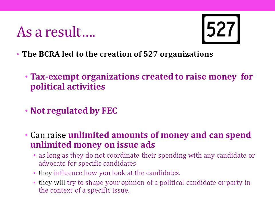 As a result…. The BCRA led to the creation of 527 organizations. Tax-exempt organizations created to raise money for political activities.