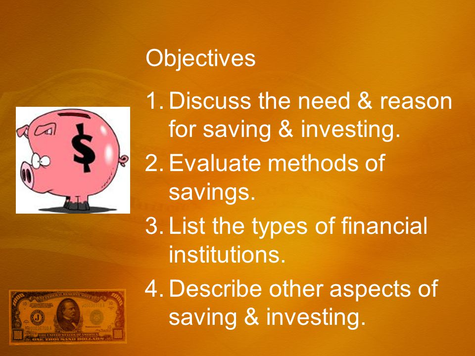Objectives Discuss the need & reason for saving & investing. Evaluate methods of savings. List the types of financial institutions.