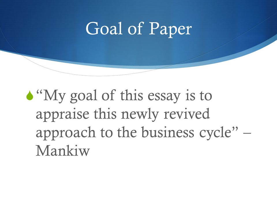 Goal of Paper My goal of this essay is to appraise this newly revived approach to the business cycle – Mankiw.