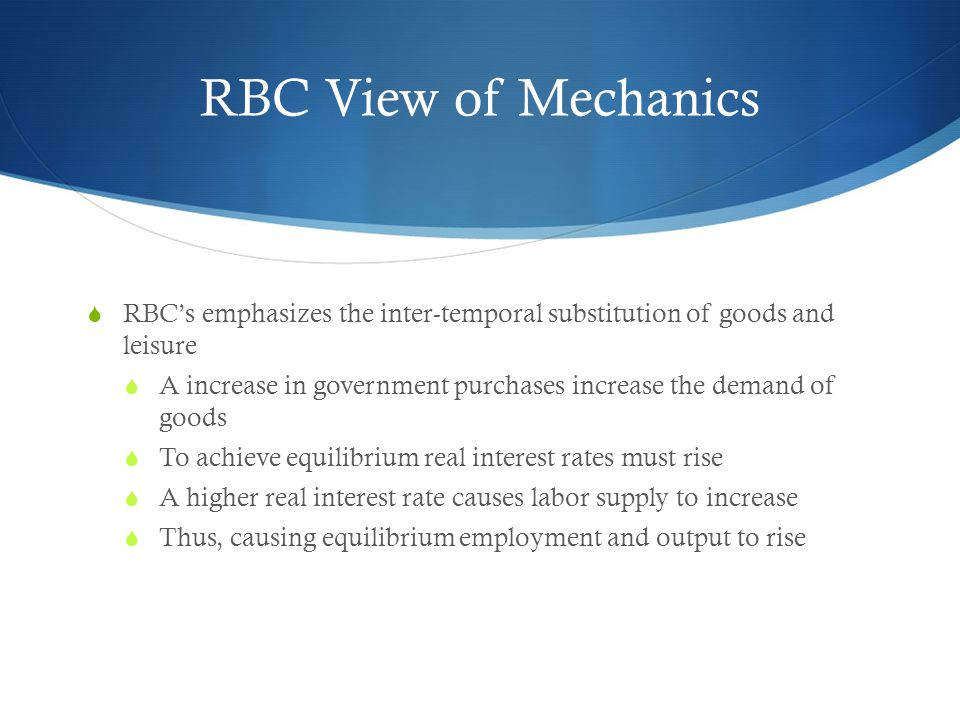 RBC View of Mechanics RBC's emphasizes the inter-temporal substitution of goods and leisure.