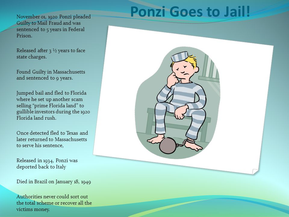 Ponzi Goes to Jail! November 01, 1920 Ponzi pleaded Guilty to Mail Fraud and was sentenced to 5 years in Federal Prison.
