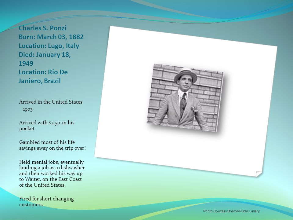 Charles S. Ponzi Born: March 03, 1882 Location: Lugo, Italy Died: January 18, 1949 Location: Rio De Janiero, Brazil