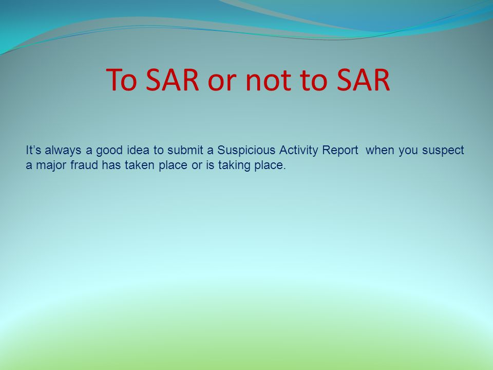 To SAR or not to SAR It's always a good idea to submit a Suspicious Activity Report when you suspect.