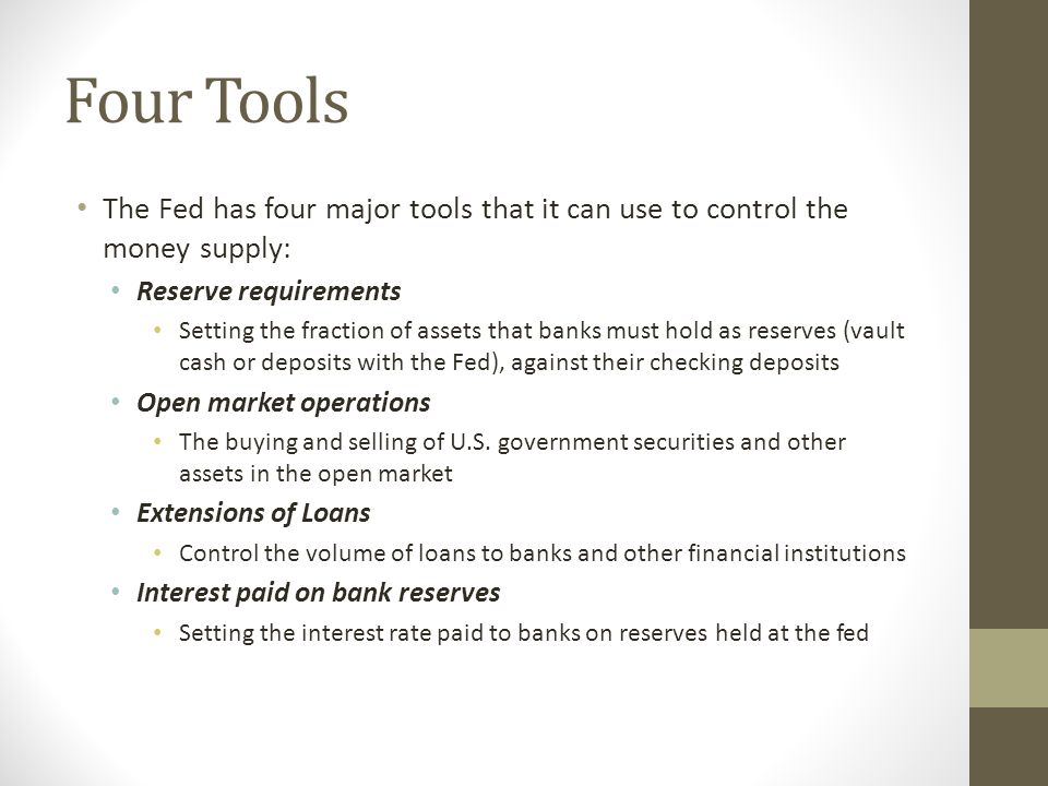 Four Tools The Fed has four major tools that it can use to control the money supply: Reserve requirements.
