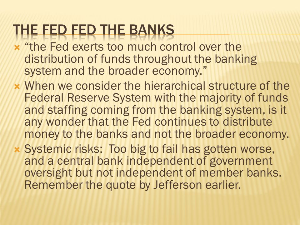 The fed fed the banks the Fed exerts too much control over the distribution of funds throughout the banking system and the broader economy.