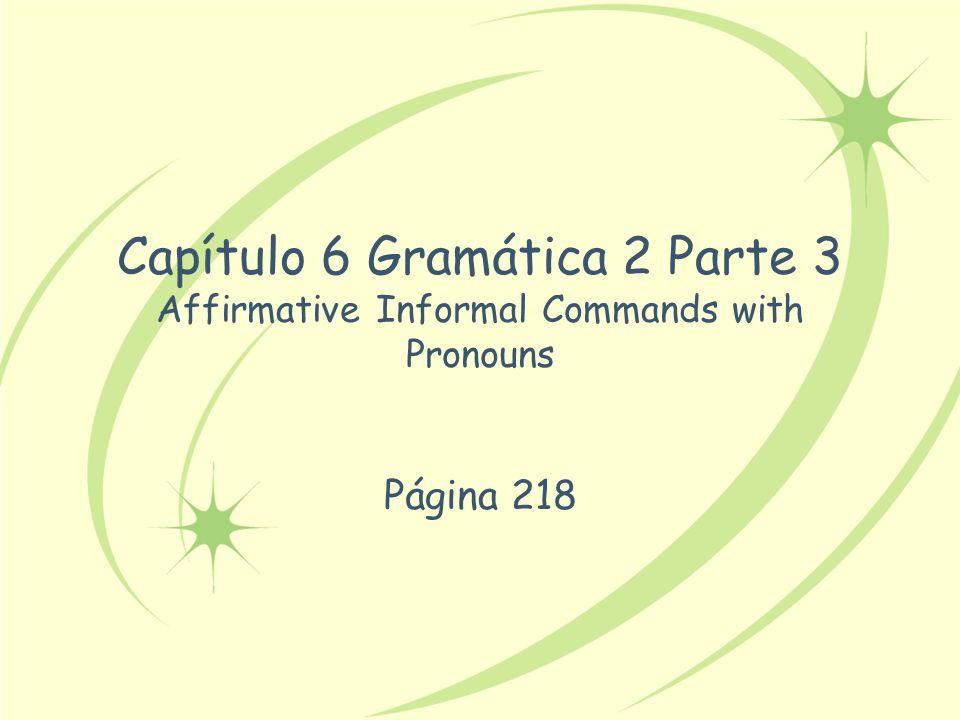 Capítulo 6 Gramática 2 Parte 3 Affirmative Informal Commands with Pronouns
