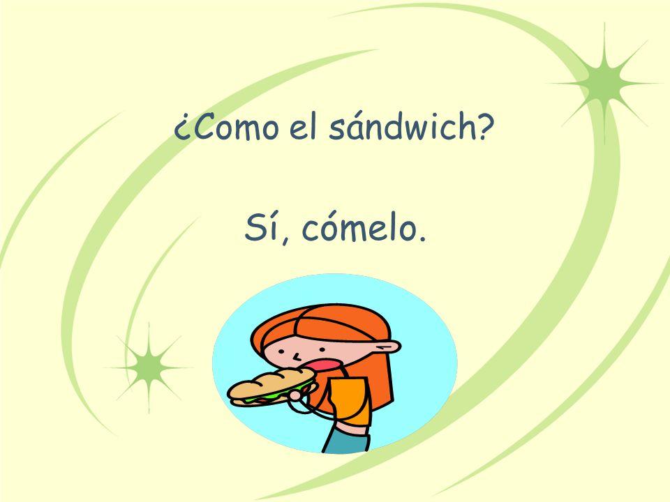 ¿Como el sándwich Sí, cómelo.