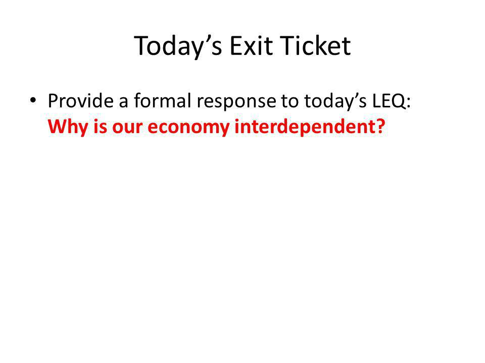 Today's Exit Ticket Provide a formal response to today's LEQ: Why is our economy interdependent