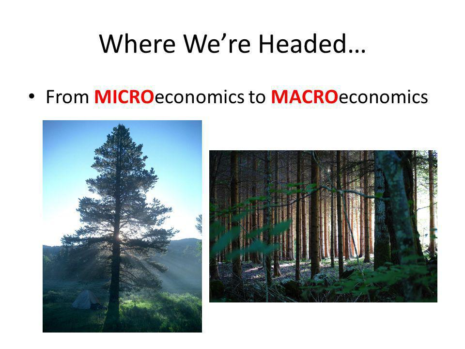 Where We're Headed… From MICROeconomics to MACROeconomics