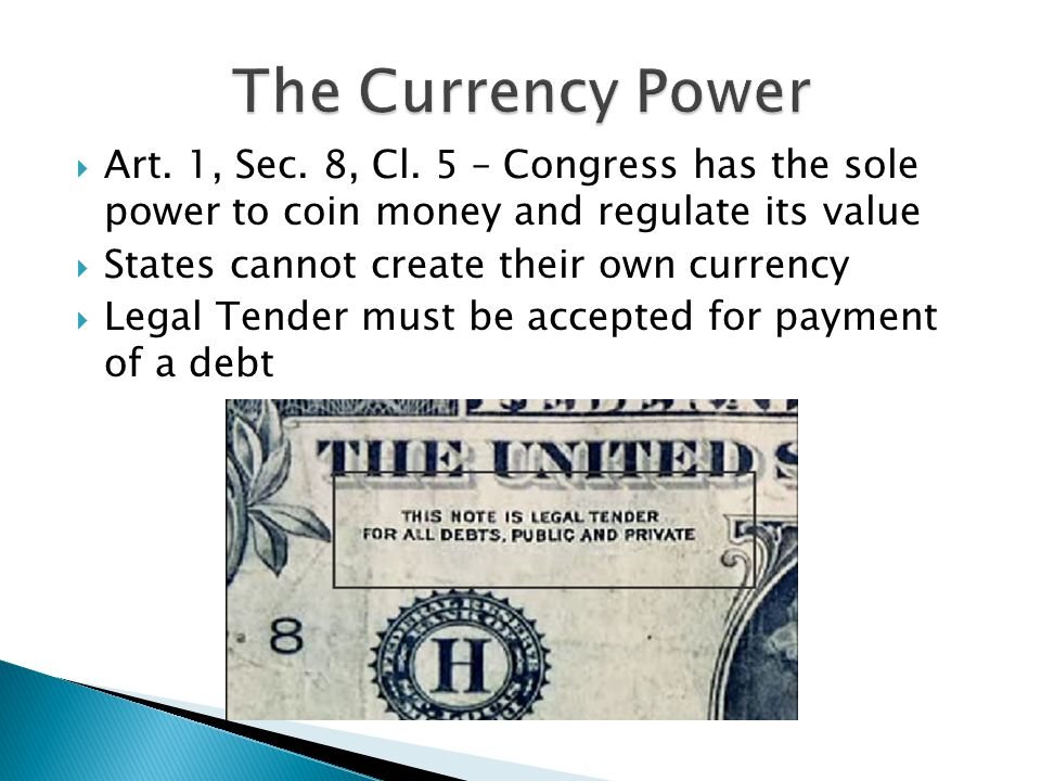The Currency Power Art. 1, Sec. 8, Cl. 5 – Congress has the sole power to coin money and regulate its value.