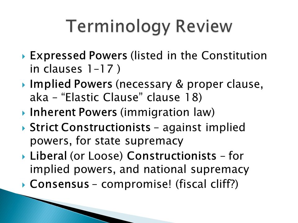 Terminology Review Expressed Powers (listed in the Constitution in clauses 1–17 )