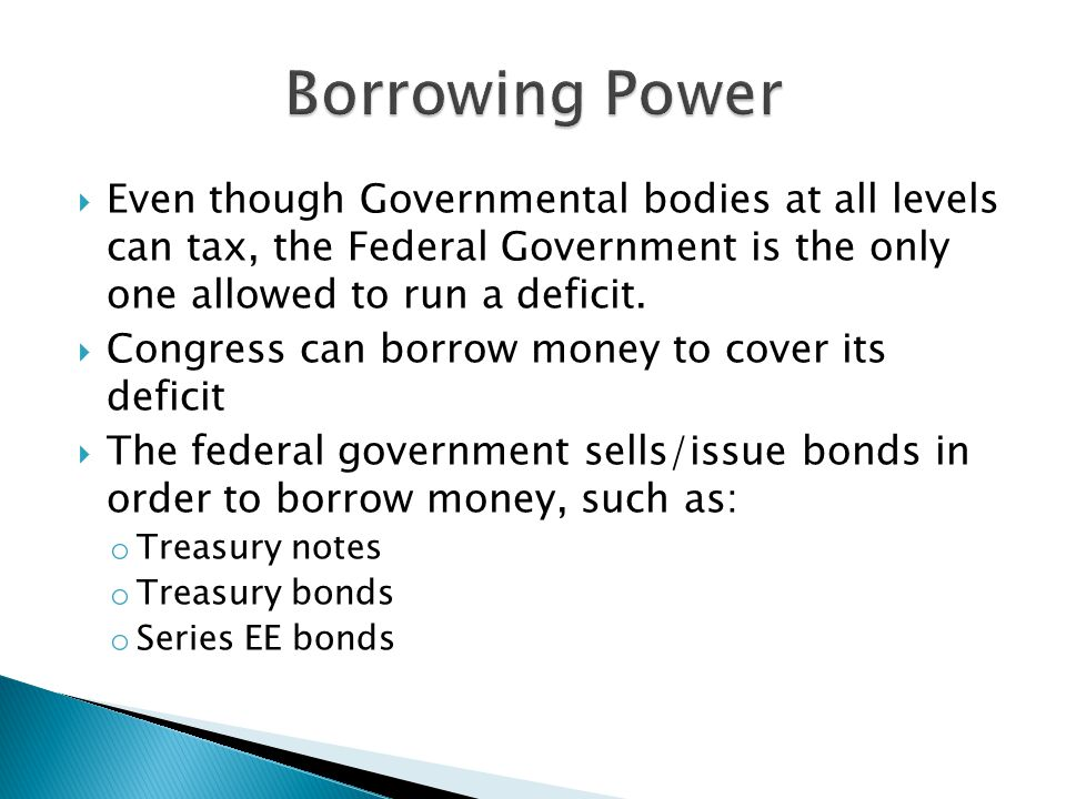 Borrowing Power Even though Governmental bodies at all levels can tax, the Federal Government is the only one allowed to run a deficit.
