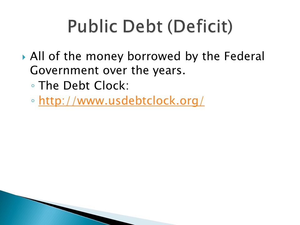 Public Debt (Deficit) All of the money borrowed by the Federal Government over the years. The Debt Clock: