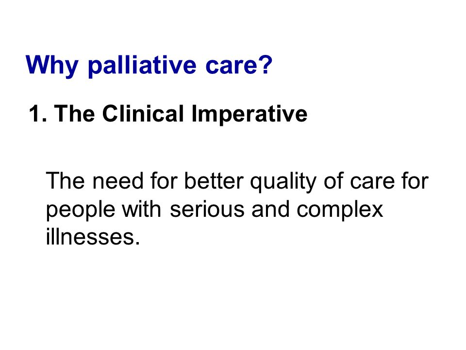 Why palliative care 1. The Clinical Imperative