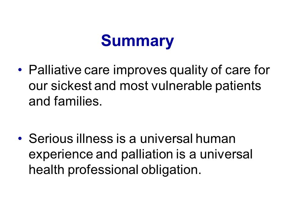 Summary Palliative care improves quality of care for our sickest and most vulnerable patients and families.