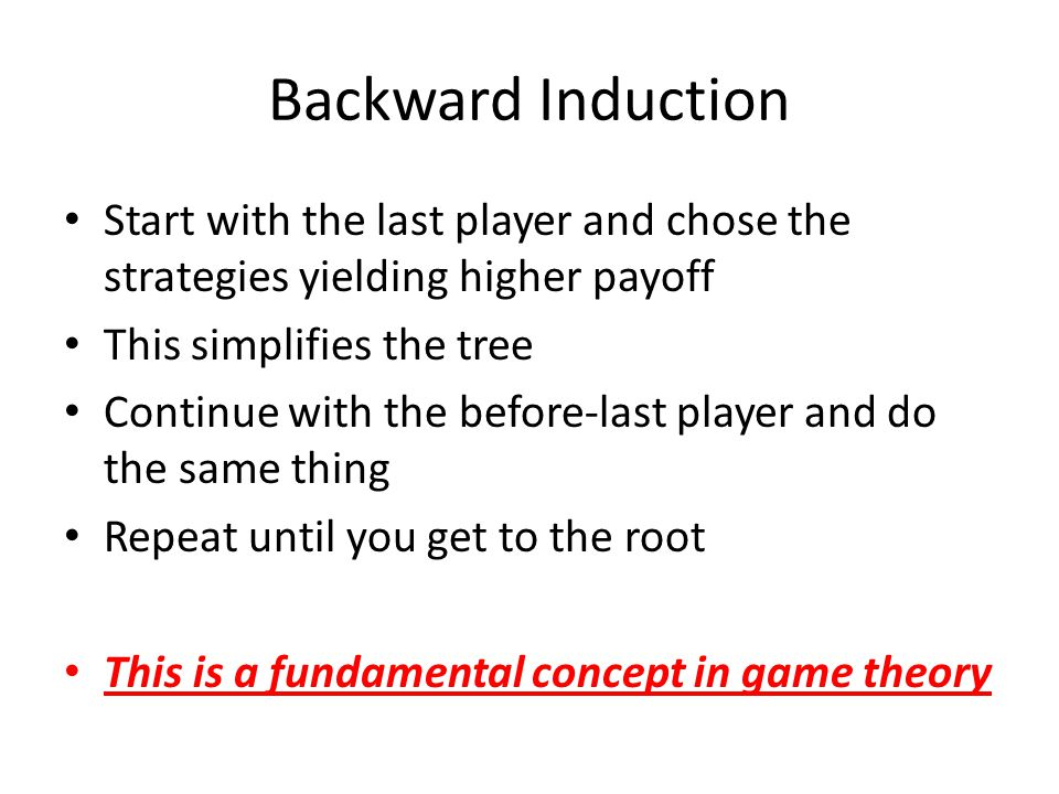 Backward Induction Start with the last player and chose the strategies yielding higher payoff. This simplifies the tree.