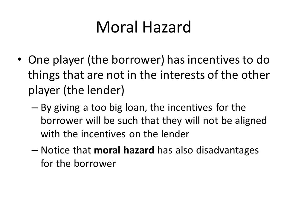 Moral Hazard One player (the borrower) has incentives to do things that are not in the interests of the other player (the lender)