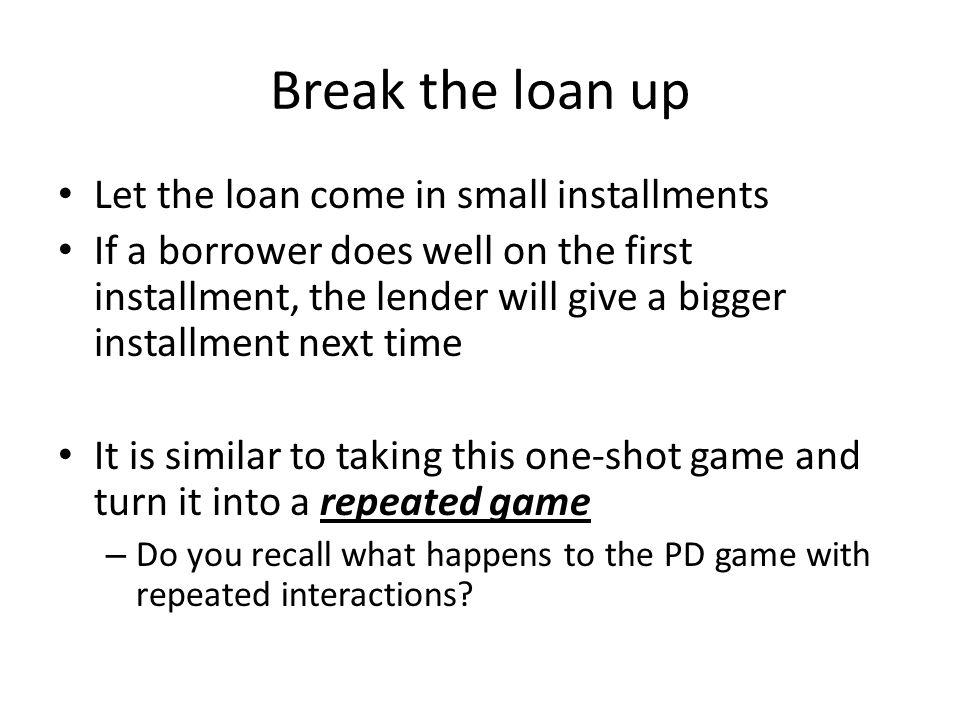 Break the loan up Let the loan come in small installments