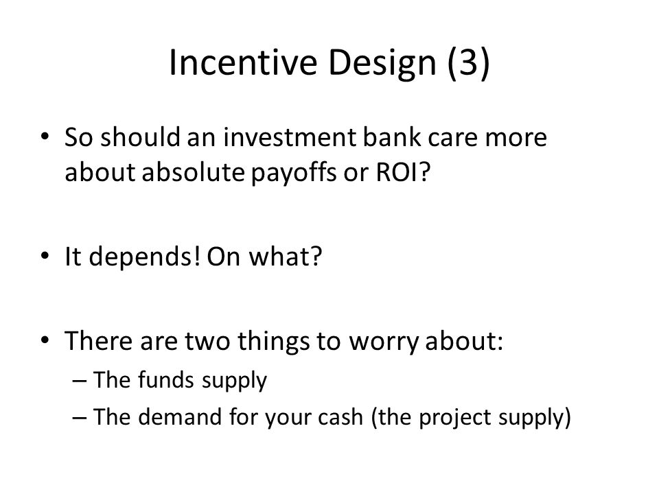 Incentive Design (3) So should an investment bank care more about absolute payoffs or ROI It depends! On what