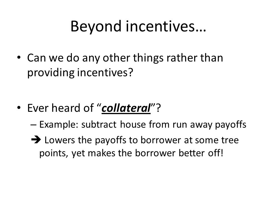 Beyond incentives… Can we do any other things rather than providing incentives Ever heard of collateral
