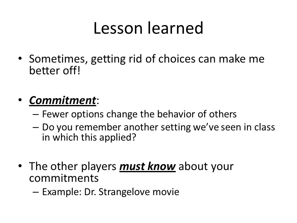 Lesson learned Sometimes, getting rid of choices can make me better off! Commitment: Fewer options change the behavior of others.