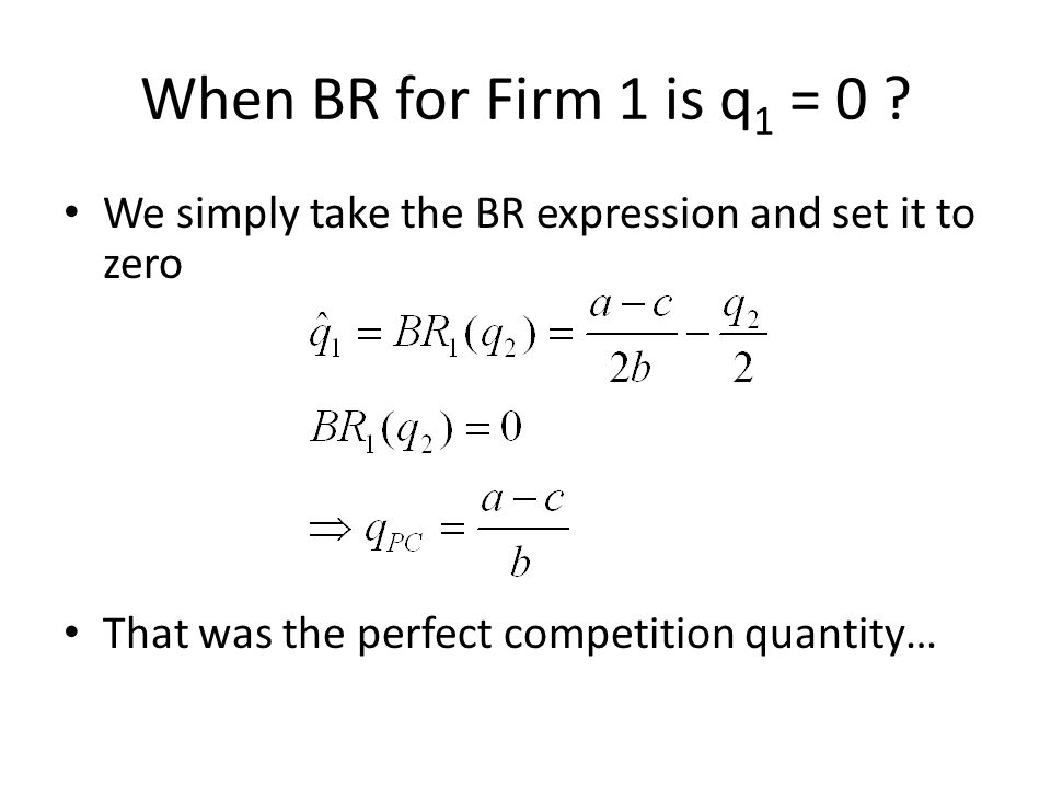 When BR for Firm 1 is q1 = 0 . We simply take the BR expression and set it to zero.