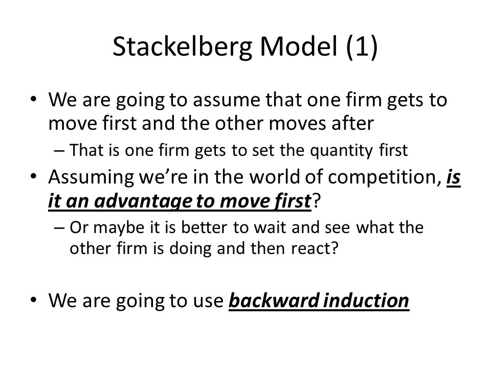 Stackelberg Model (1) We are going to assume that one firm gets to move first and the other moves after.