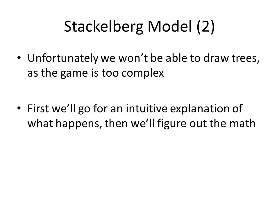 Stackelberg Model (2) Unfortunately we won't be able to draw trees, as the game is too complex.