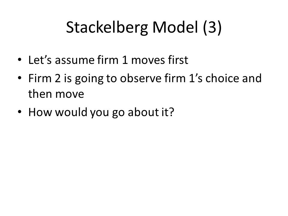 Stackelberg Model (3) Let's assume firm 1 moves first