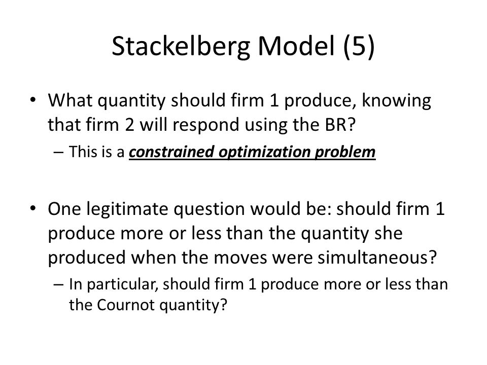 Stackelberg Model (5) What quantity should firm 1 produce, knowing that firm 2 will respond using the BR
