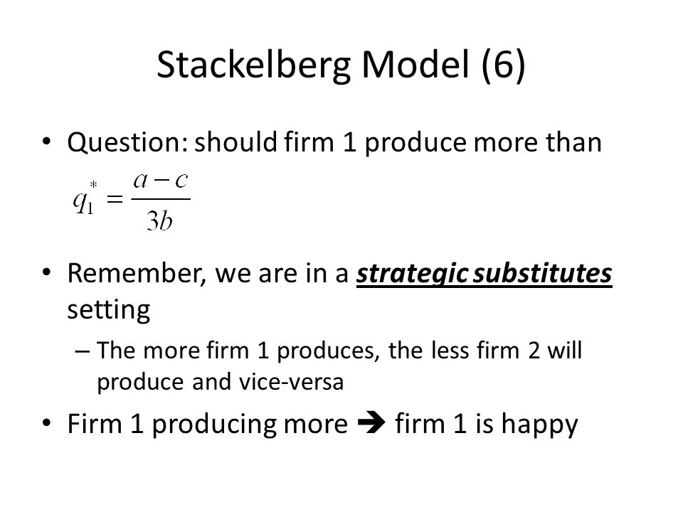 Stackelberg Model (6) Question: should firm 1 produce more than