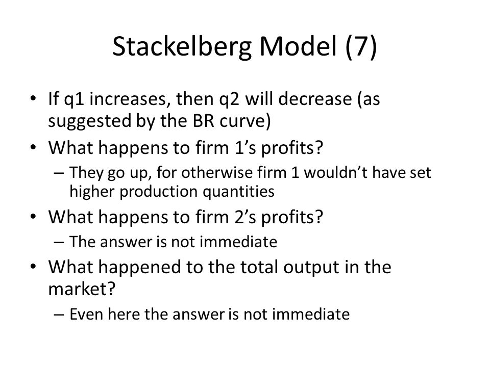 Stackelberg Model (7) If q1 increases, then q2 will decrease (as suggested by the BR curve) What happens to firm 1's profits