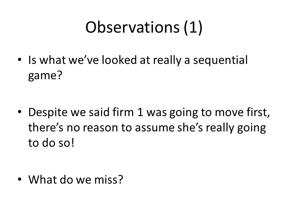 Observations (1) Is what we've looked at really a sequential game