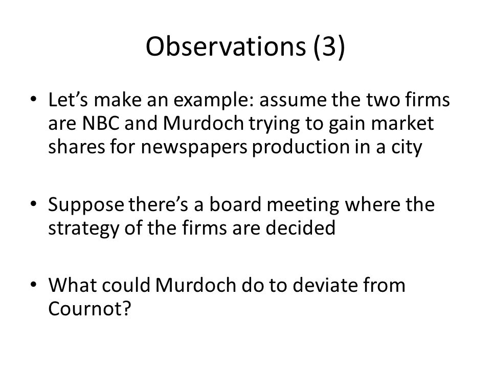 Observations (3) Let's make an example: assume the two firms are NBC and Murdoch trying to gain market shares for newspapers production in a city.