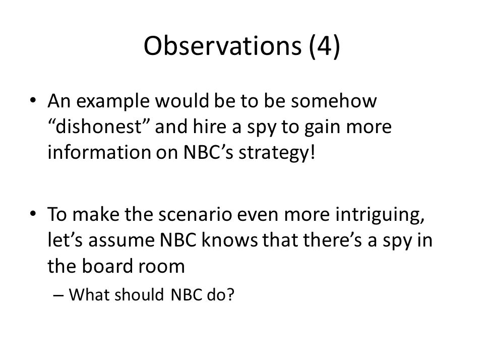 Observations (4) An example would be to be somehow dishonest and hire a spy to gain more information on NBC's strategy!