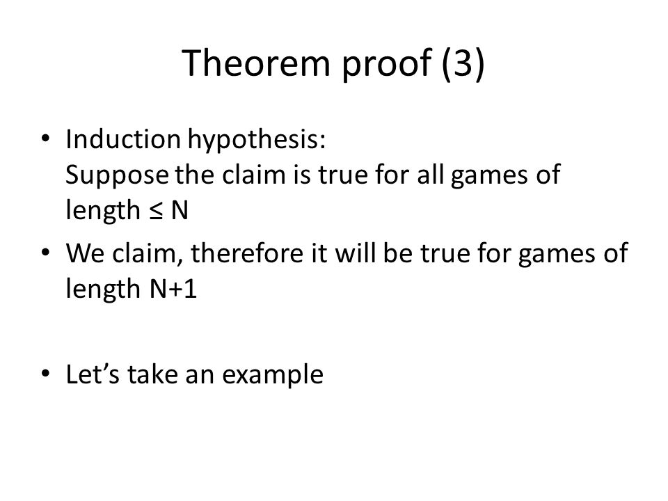 Theorem proof (3) Induction hypothesis: Suppose the claim is true for all games of length ≤ N.