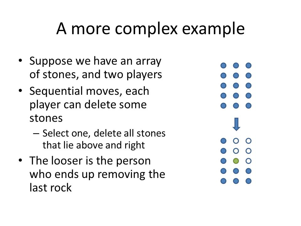 A more complex example Suppose we have an array of stones, and two players. Sequential moves, each player can delete some stones.