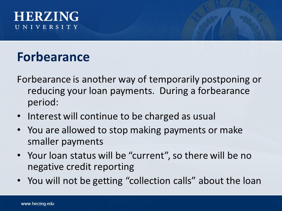 Forbearance Forbearance is another way of temporarily postponing or reducing your loan payments. During a forbearance period: