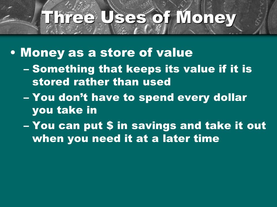 Three Uses of Money Money as a store of value