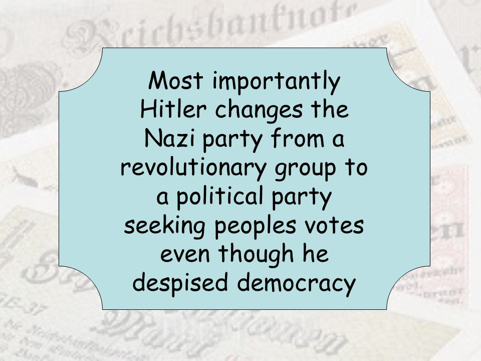 Most importantly Hitler changes the Nazi party from a revolutionary group to a political party seeking peoples votes even though he despised democracy