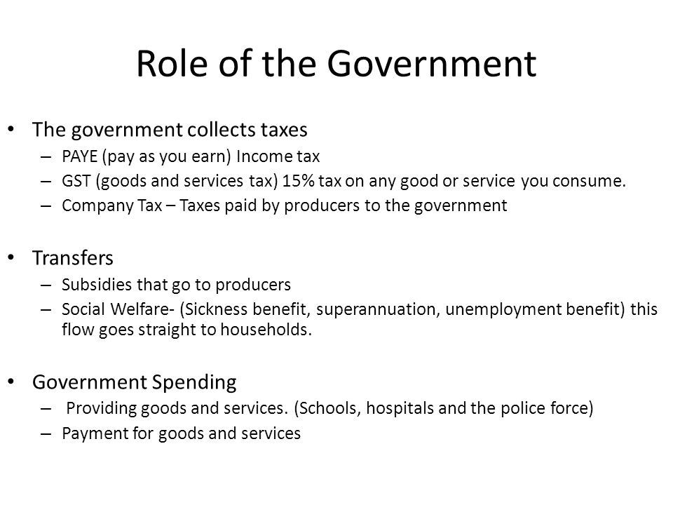 Role of the Government The government collects taxes Transfers