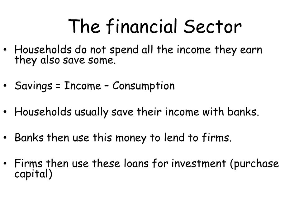 The financial Sector Households do not spend all the income they earn they also save some. Savings = Income – Consumption.