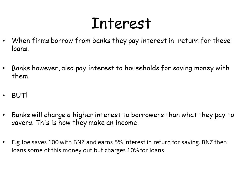 Interest When firms borrow from banks they pay interest in return for these loans.