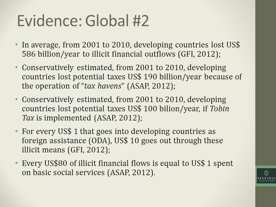 Evidence: Global #2 In average, from 2001 to 2010, developing countries lost US$ 586 billion/year to illicit financial outflows (GFI, 2012);